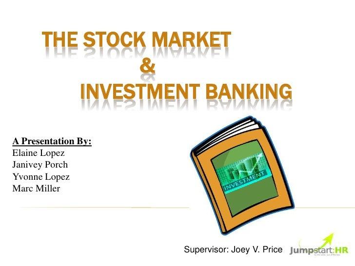 THE STOCK MARKET               &         INVESTMENT BANKINGA Presentation By:Elaine LopezJanivey PorchYvonne LopezMarc Mil...