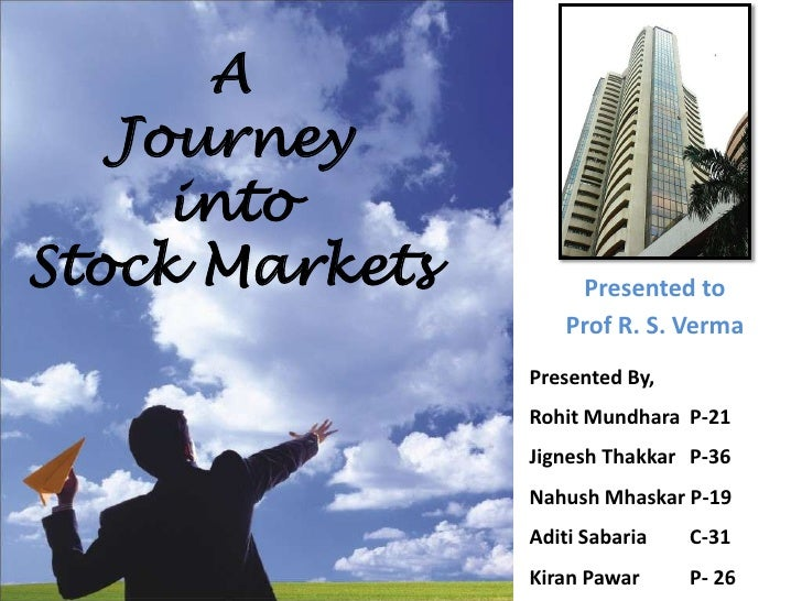 A <br />Journey <br />into <br />Stock Markets<br />Presented to <br />Prof R. S. Verma<br />Presented By,<br />Rohit Mund...
