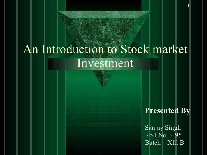 An Introduction to Stock market Investment Presented By Sanjay Singh  Roll No. – 95 Batch – Xlll B