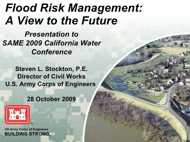 Flood Risk Management: A View to the Future US Army Corps of Engineers BUILDING STRONG ® Presentation to SAME 2009 Califor...