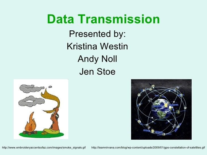 Data Transmission <ul><li>Presented by: </li></ul><ul><li>Kristina Westin </li></ul><ul><li>Andy Noll </li></ul><ul><li>Je...