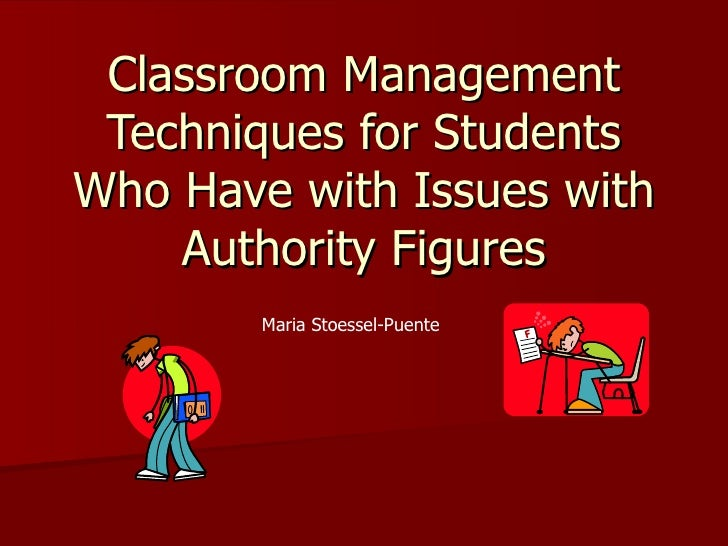 Classroom Management Techniques for Students Who Have with Issues with Authority Figures Maria Stoessel-Puente