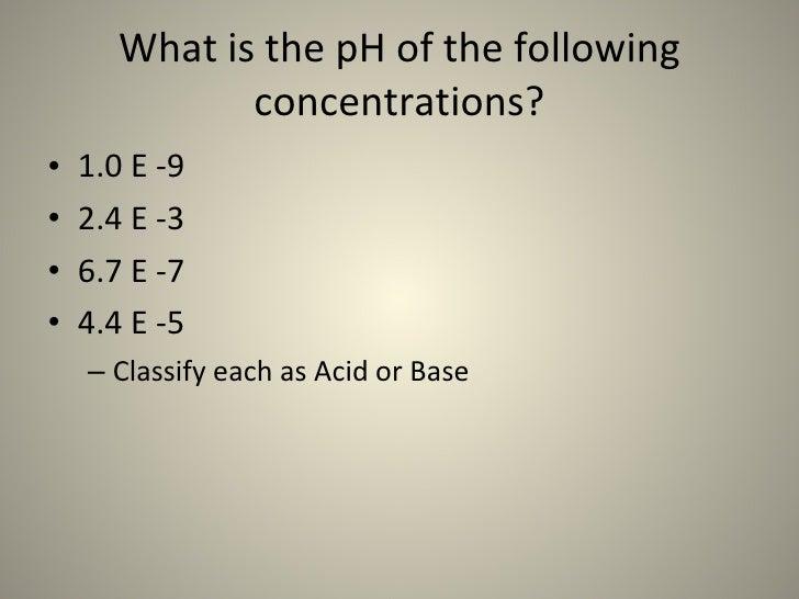 What is the pH of the following concentrations? <ul><li>1.0 E -9 </li></ul><ul><li>2.4 E -3 </li></ul><ul><li>6.7 E -7 </l...
