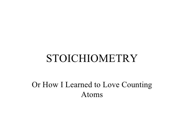 STOICHIOMETRY Or How I Learned to Love Counting Atoms