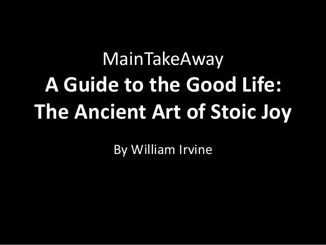 MainTakeAway A Guide to the Good Life:The Ancient Art of Stoic Joy        By William Irvine