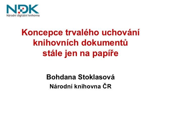 Koncepce trvalého uchování   knihovních dokumentů     stále jen na papíře       Bohdana Stoklasová       Národní knihovna ...