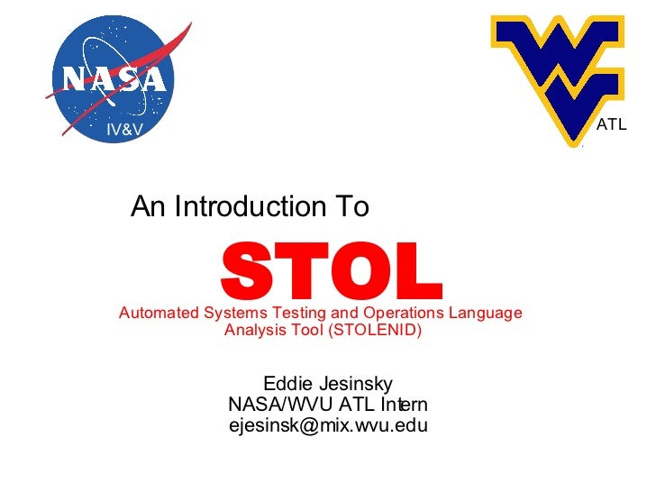 Eddie Jesinsky NASA/WVU ATL Intern [email_address] An Introduction To IV&V ATL STOL Automated Systems Testing and Operatio...