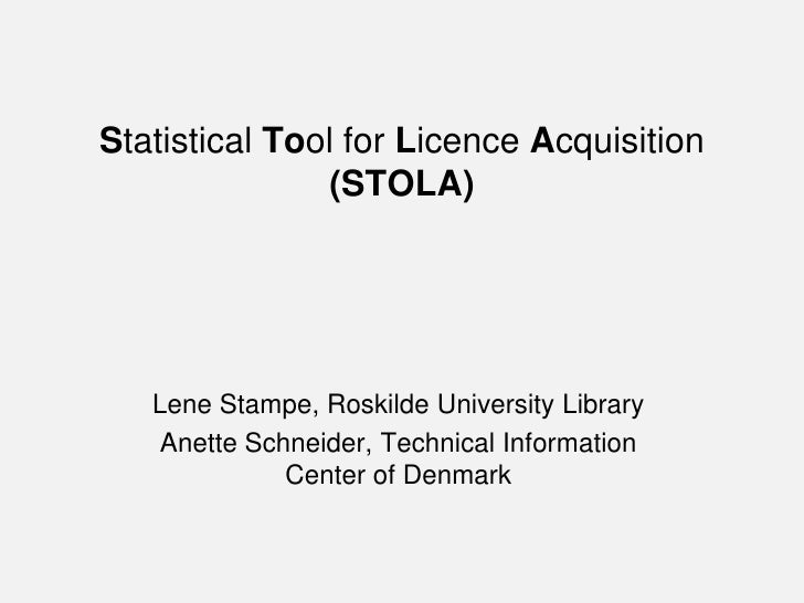 Statistical Tool for Licence Acquisition               (STOLA)   Lene Stampe, Roskilde University Library   Anette Schneid...