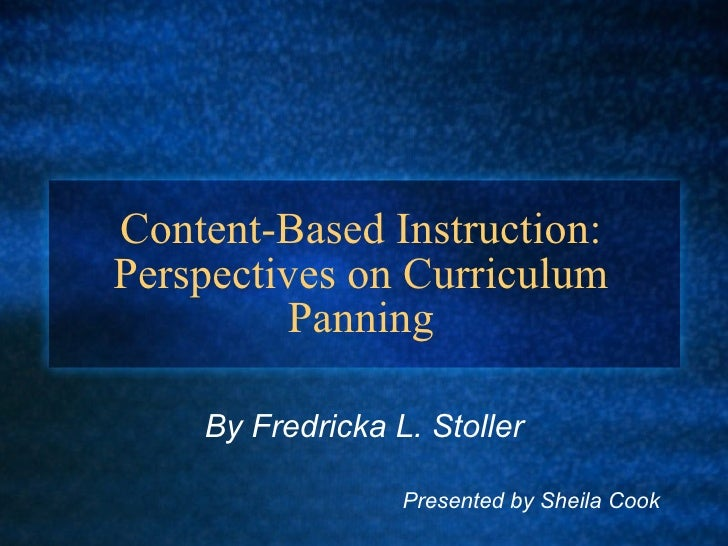 Content-Based Instruction: Perspectives on Curriculum Panning By Fredricka L. Stoller   Presented by Sheila Cook