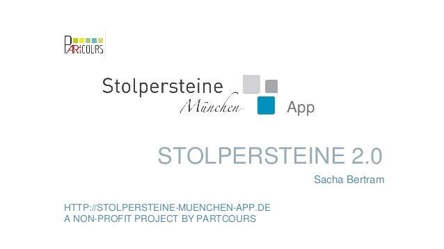 STOLPERSTEINE 2.0 HTTP://STOLPERSTEINE-MUENCHEN-APP.DE A NON-PROFIT PROJECT BY PARTCOURS App Sacha Bertram