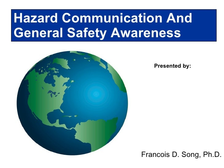Presented by: Hazard Communication And  General Safety Awareness Francois D. Song, Ph.D.