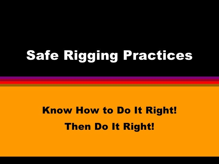 Safe Rigging Practices Know How to Do It Right! Then Do It Right!