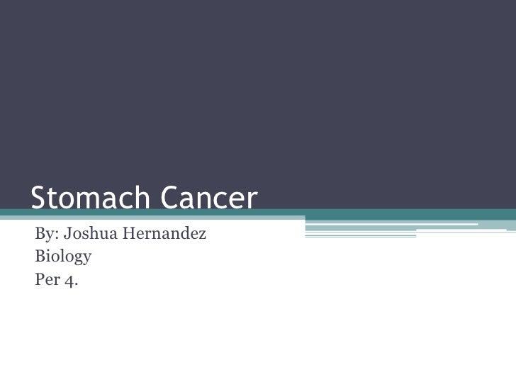 Stomach CancerBy: Joshua HernandezBiologyPer 4.