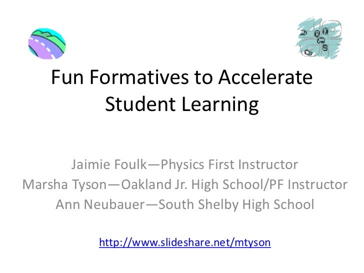 Fun Formatives to Accelerate Student Learning<br />JaimieFoulk—Physics First Instructor<br />Marsha Tyson—Oakland Jr. High...