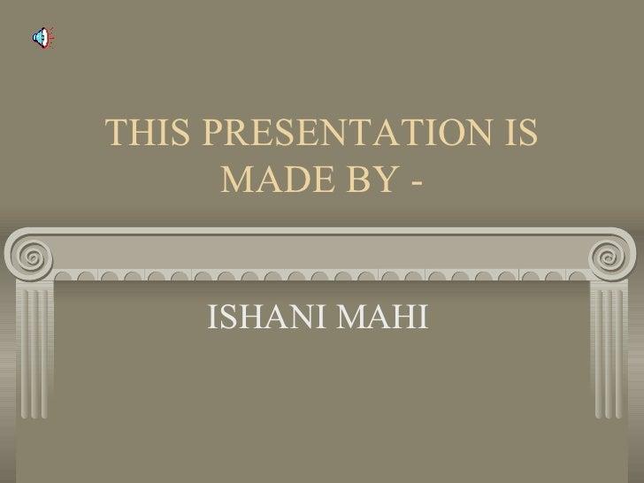 THIS PRESENTATION IS MADE BY - ISHANI MAHI