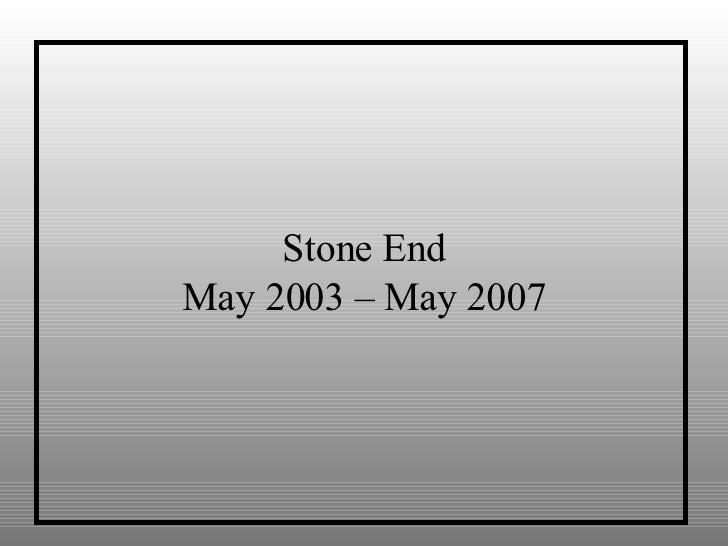 Stone End May 2003 – May 2007