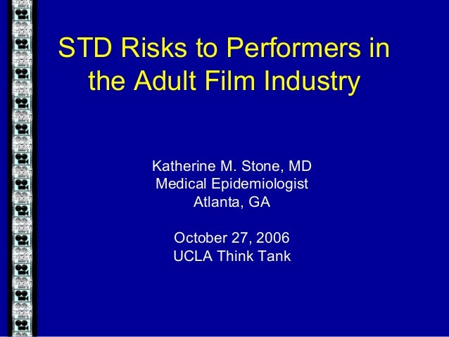 STD Risks to Performers in the Adult Film Industry Katherine M. Stone, MD Medical Epidemiologist Atlanta, GA October 27, 2...