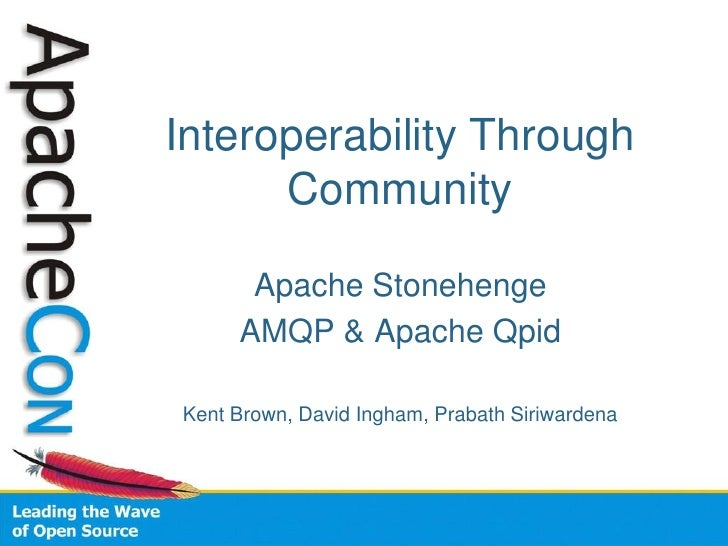 Interoperability Through       Community        Apache Stonehenge      AMQP & Apache Qpid  Kent Brown, David Ingham, Praba...