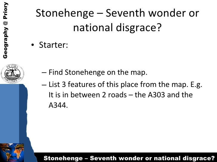 Stonehenge – Seventh wonder or national disgrace? <ul><li>Starter: </li></ul><ul><ul><li>Find Stonehenge on the map. </li>...