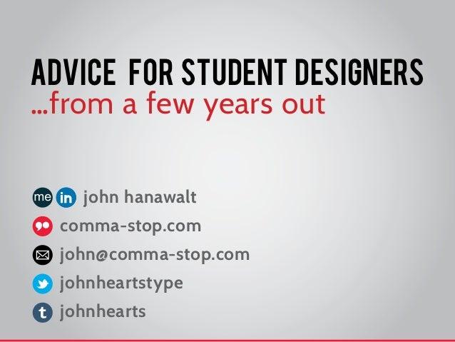 advice for student designers…from a few years out    john hanawalt  comma-stop.com  john@comma-stop.com  johnheartstype  j...
