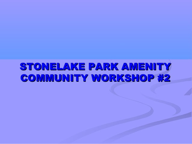 STONELAKE PARK AMENITYSTONELAKE PARK AMENITYCOMMUNITY WORKSHOP #2COMMUNITY WORKSHOP #2