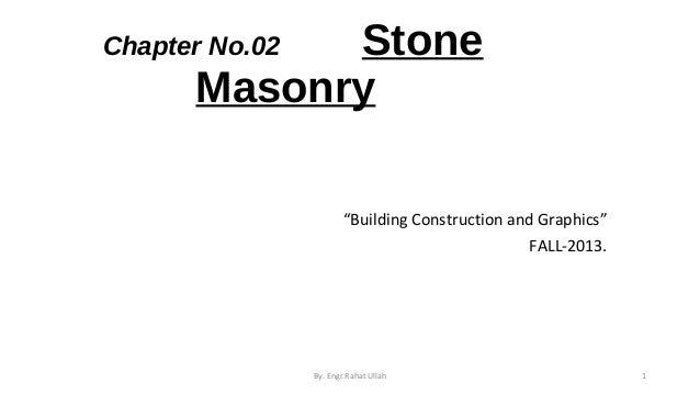 "Stone Masonry  Chapter No.02  ""Building Construction and Graphics"" FALL-2013.  By. Engr.Rahat Ullah  1"