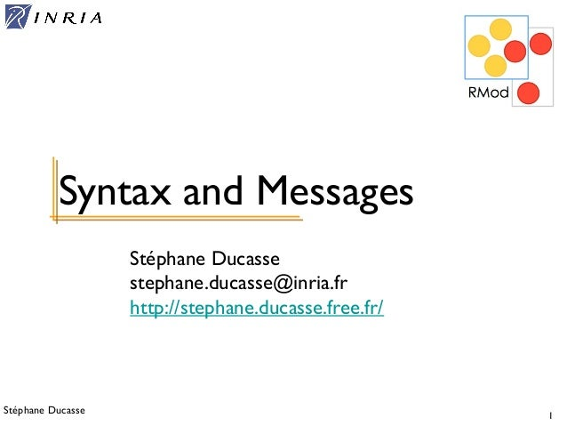 Stéphane Ducasse 1 Stéphane Ducasse stephane.ducasse@inria.fr http://stephane.ducasse.free.fr/ Syntax and Messages