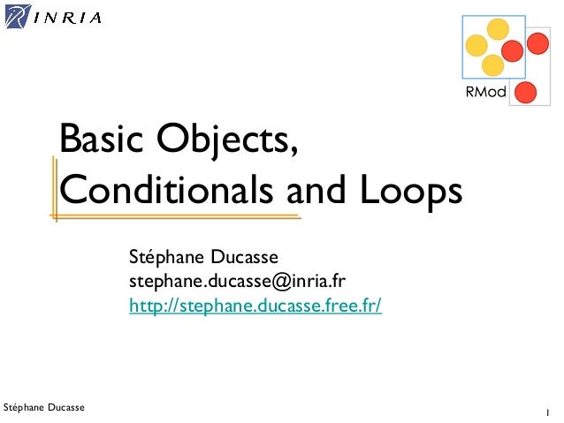 Stéphane Ducasse 1 Stéphane Ducasse stephane.ducasse@inria.fr http://stephane.ducasse.free.fr/ Basic Objects, Conditionals...