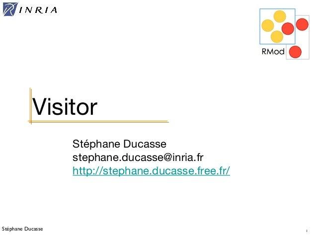 Stéphane Ducasse 1 Stéphane Ducasse stephane.ducasse@inria.fr http://stephane.ducasse.free.fr/ Visitor