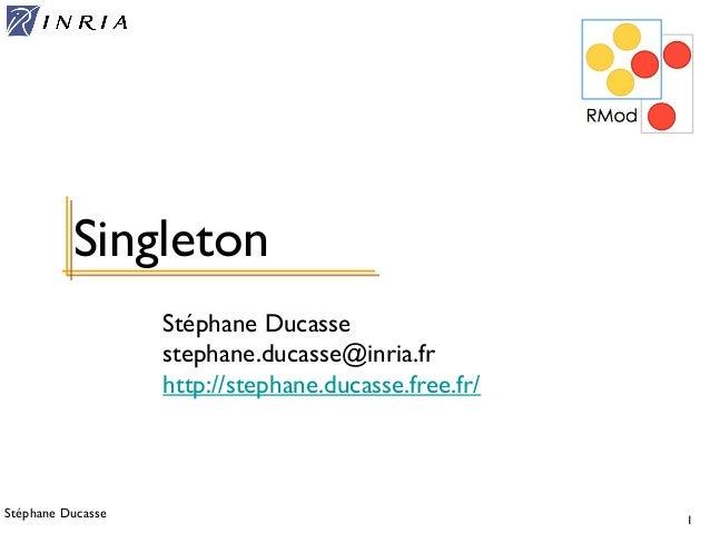Stéphane Ducasse 1 Stéphane Ducasse stephane.ducasse@inria.fr http://stephane.ducasse.free.fr/ Singleton
