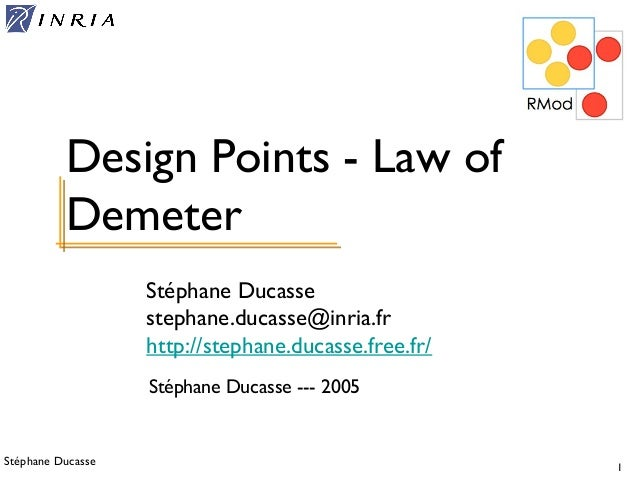 Stéphane Ducasse 1 Stéphane Ducasse stephane.ducasse@inria.fr http://stephane.ducasse.free.fr/ Design Points - Law of Deme...