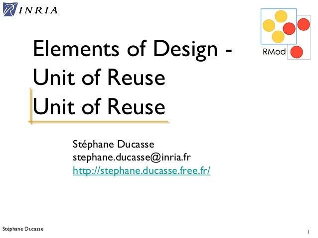 Stéphane Ducasse 1 Stéphane Ducasse stephane.ducasse@inria.fr http://stephane.ducasse.free.fr/ Elements of Design - Unit o...