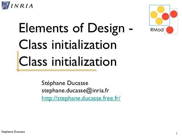 Stéphane Ducasse 1 Stéphane Ducasse stephane.ducasse@inria.fr http://stephane.ducasse.free.fr/ Elements of Design - Class ...