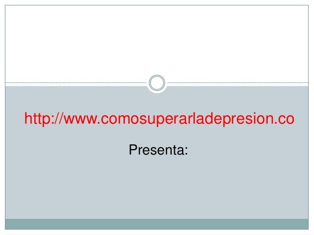 http://www.comosuperarladepresion.co             Presenta: