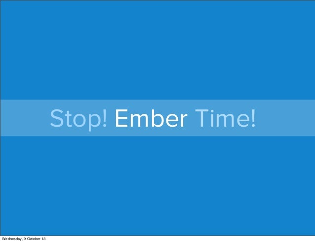 Stop! Ember Time! Wednesday, 9 October 13