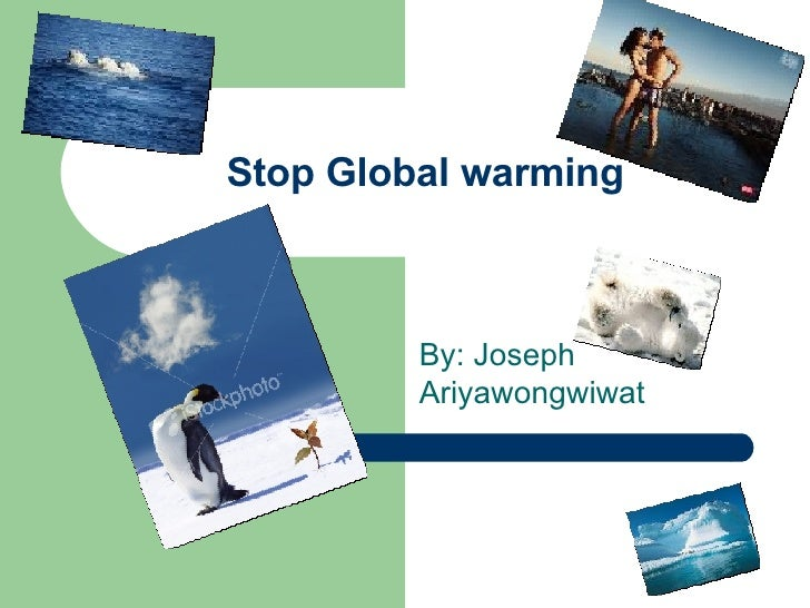 Stop Global warming By: Joseph Ariyawongwiwat