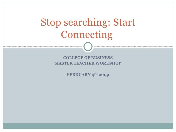 COLLEGE OF BUSINESS MASTER TEACHER WORKSHOP FEBRUARY 4 TH  2009 Stop searching: Start Connecting