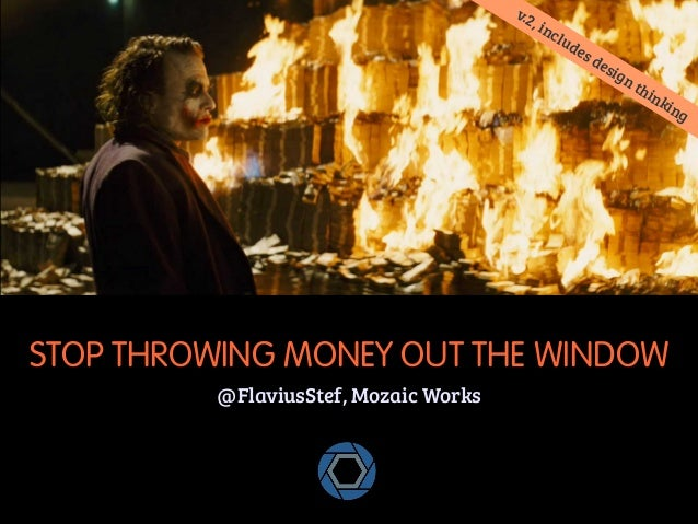 STOP THROWING MONEY OUT THE WINDOW  @FlaviusStef, Mozaic Works  v.2, includes design thinking