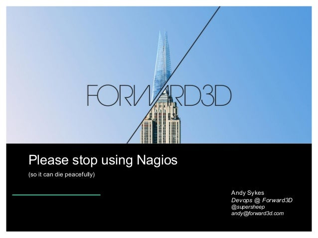 Please stop using Nagios (so it can die peacefully) Andy Sykes Devops @ Forward3D @supersheep andy@forward3d.com