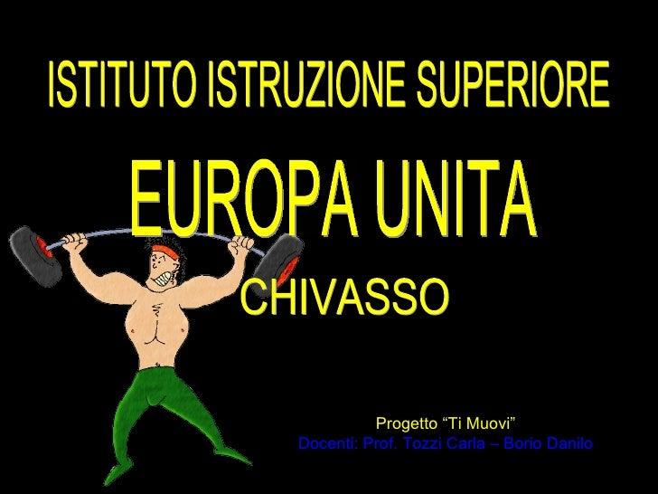 """ISTITUTO ISTRUZIONE SUPERIORE Progetto """"Ti Muovi"""" Docenti: Prof. Tozzi Carla – Borio Danilo EUROPA UNITA CHIVASSO"""