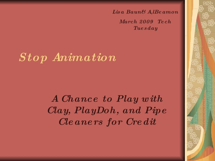 Stop Animation A Chance to Play with Clay, PlayDoh, and Pipe Cleaners for Credit Lisa Baun& A,lBeamon March 2009  Tech Tue...