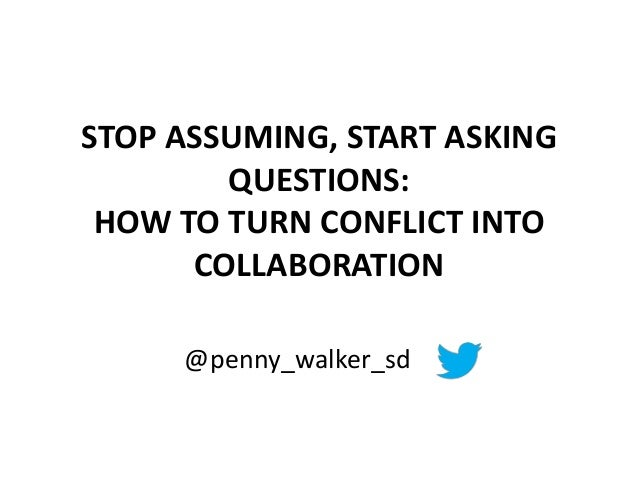 STOP ASSUMING, START ASKING QUESTIONS: HOW TO TURN CONFLICT INTO COLLABORATION @penny_walker_sd
