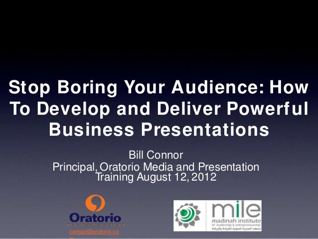 Stop Boring Your Audience: How  To Develop and Deliver Powerful  Business Presentations  contact@oratorio.co  m  Bill Conn...