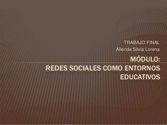TRABAJO FINAL Allende Silvia Lorena MÓDULO: REDES SOCIALES COMO ENTORNOS EDUCATIVOS