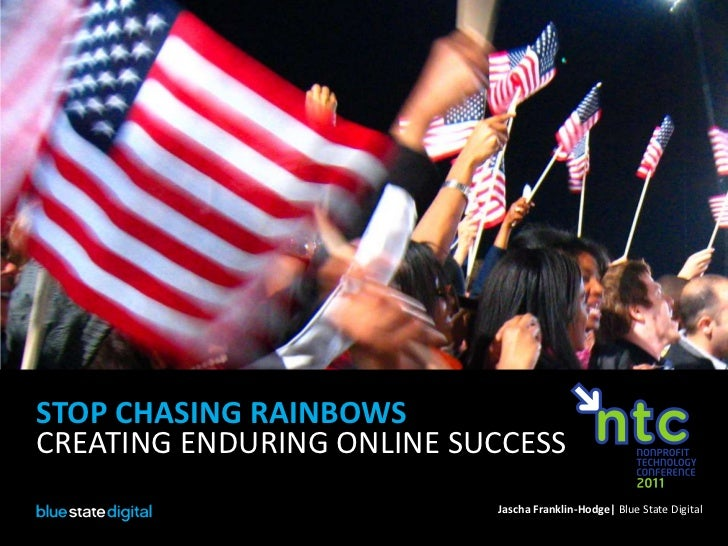 STOP CHASING RAINBOWS<br />CREATING ENDURING ONLINE SUCCESS<br />Jascha Franklin-Hodge| Blue State Digital<br />
