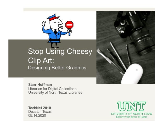 Stop Using CheesyClip Art:Designing Better GraphicsStarr HoffmanLibrarian for Digital CollectionsUniversity of North Texas...