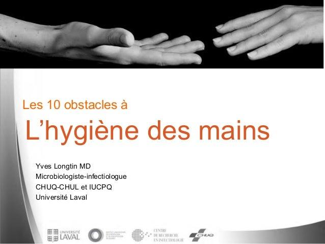 Les 10 obstacles àYves Longtin MDMicrobiologiste-infectiologueCHUQ-CHUL et IUCPQUniversité LavalL'hygiène des mains