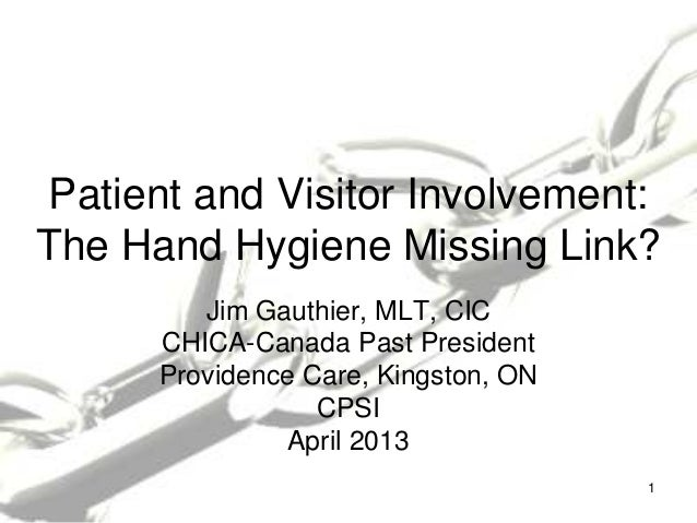 Patient and Visitor Involvement:The Hand Hygiene Missing Link?Jim Gauthier, MLT, CICCHICA-Canada Past PresidentProvidence ...