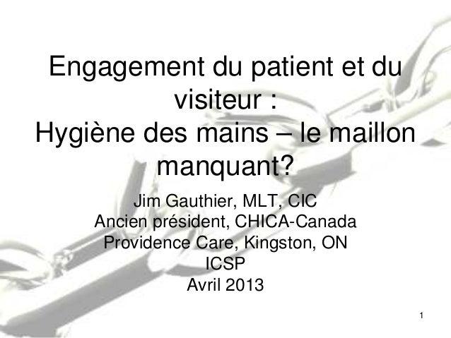 Engagement du patient et duvisiteur :Hygiène des mains – le maillonmanquant?Jim Gauthier, MLT, CICAncien président, CHICA-...