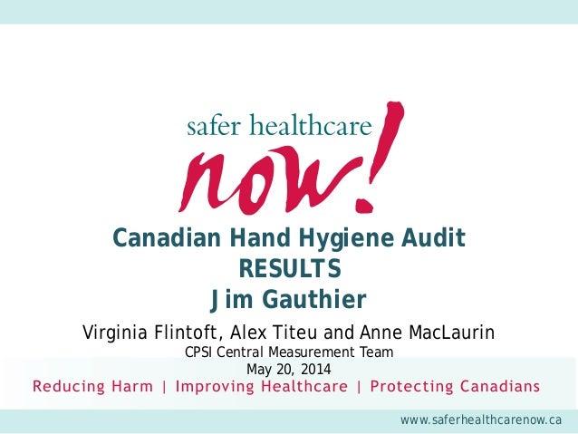 www.saferhealthcarenow.ca Canadian Hand Hygiene Audit RESULTS Jim Gauthier Virginia Flintoft, Alex Titeu and Anne MacLauri...